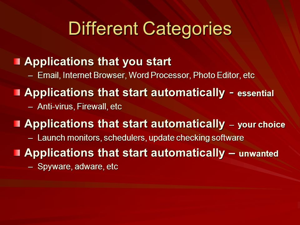 Different Categories Applications that you start –Email, Internet Browser, Word Processor, Photo Editor, etc Applications that start automatically - e
