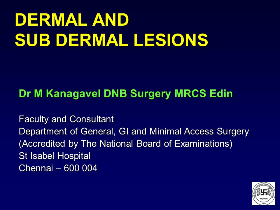 DERMAL AND SUB DERMAL LESIONS Dr M Kanagavel DNB Surgery MRCS Edin Faculty and Consultant Department of General, GI and Minimal Access Surgery (Accred