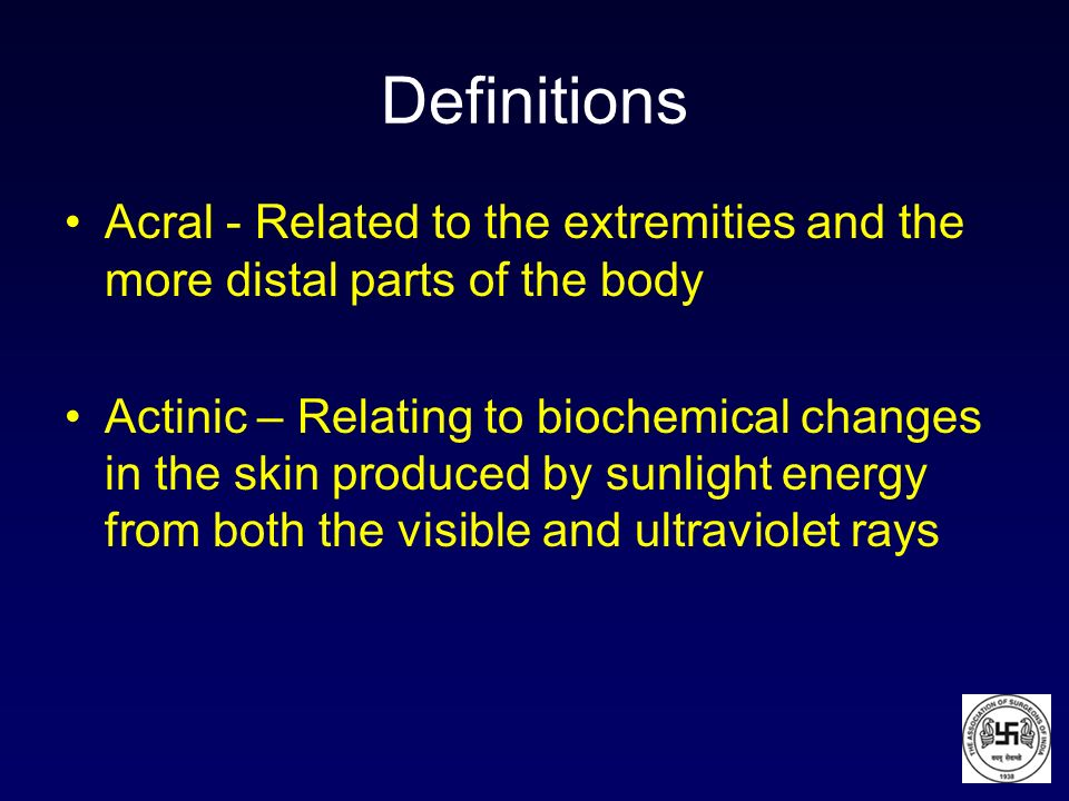 Definitions Acral - Related to the extremities and the more distal parts of the body Actinic – Relating to biochemical changes in the skin produced by