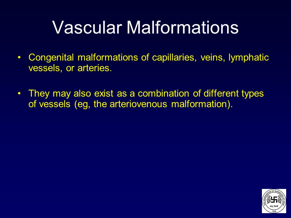 Vascular Malformations Congenital malformations of capillaries, veins, lymphatic vessels, or arteries. They may also exist as a combination of differe