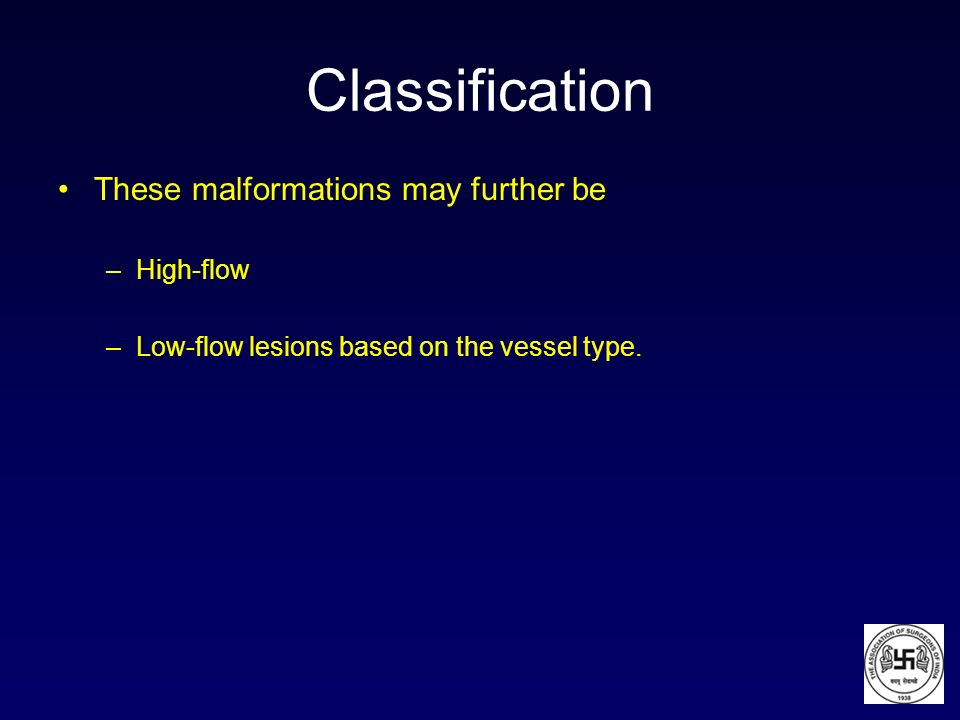 Classification These malformations may further be –High-flow –Low-flow lesions based on the vessel type.