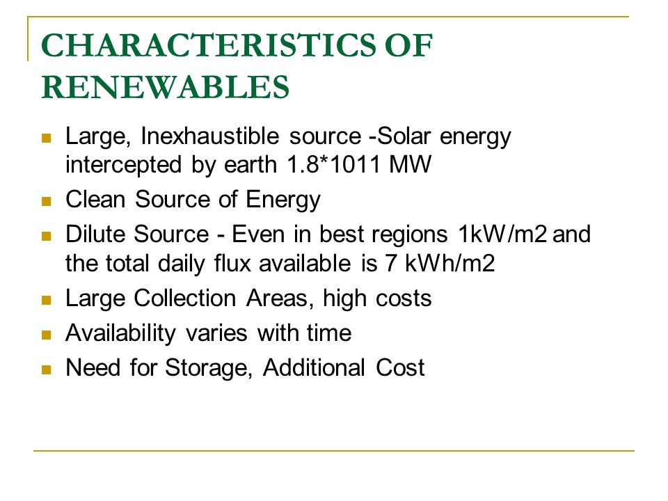 CHARACTERISTICS OF RENEWABLES Large, Inexhaustible source -Solar energy intercepted by earth 1.8*1011 MW Clean Source of Energy Dilute Source - Even i