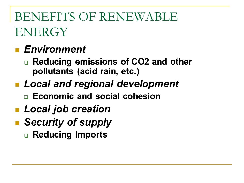 BENEFITS OF RENEWABLE ENERGY Environment Reducing emissions of CO2 and other pollutants (acid rain, etc.) Local and regional development Economic and
