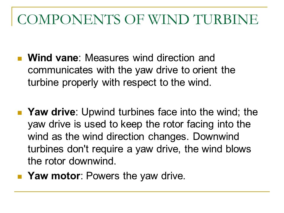 COMPONENTS OF WIND TURBINE Wind vane: Measures wind direction and communicates with the yaw drive to orient the turbine properly with respect to the w