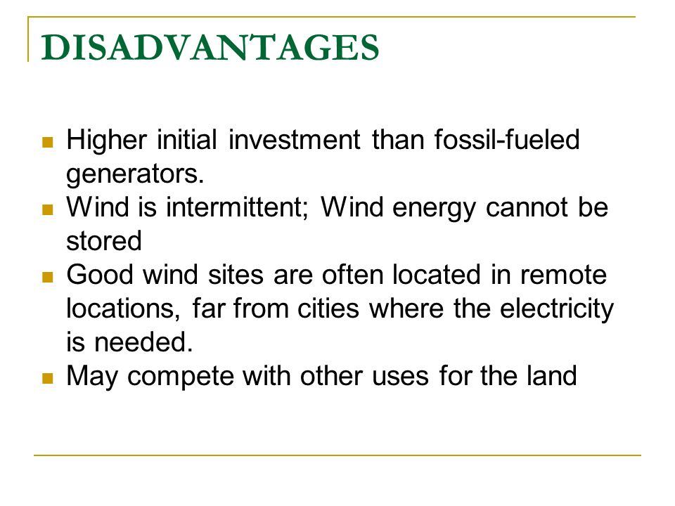 DISADVANTAGES Higher initial investment than fossil-fueled generators. Wind is intermittent; Wind energy cannot be stored Good wind sites are often lo