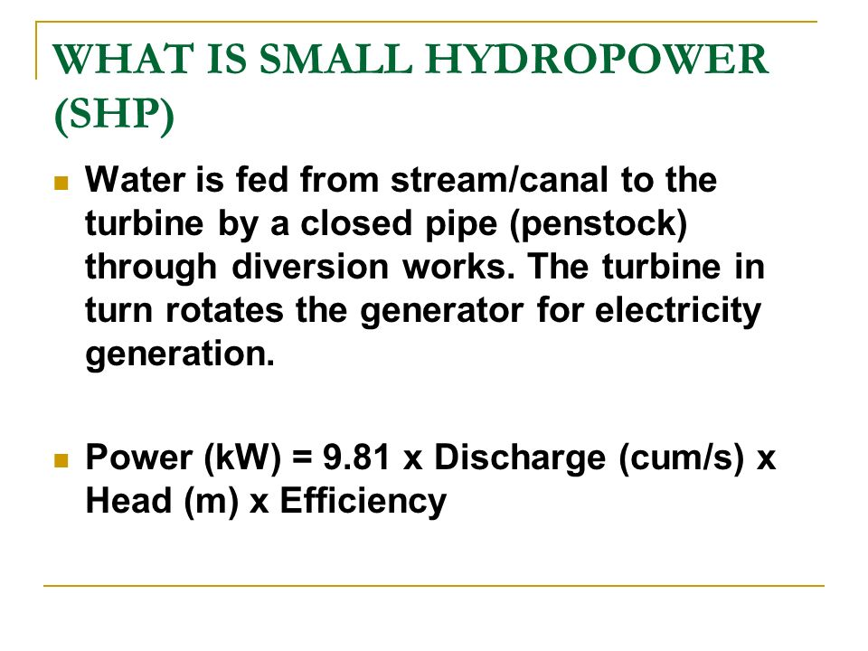 WHAT IS SMALL HYDROPOWER (SHP) Water is fed from stream/canal to the turbine by a closed pipe (penstock) through diversion works. The turbine in turn