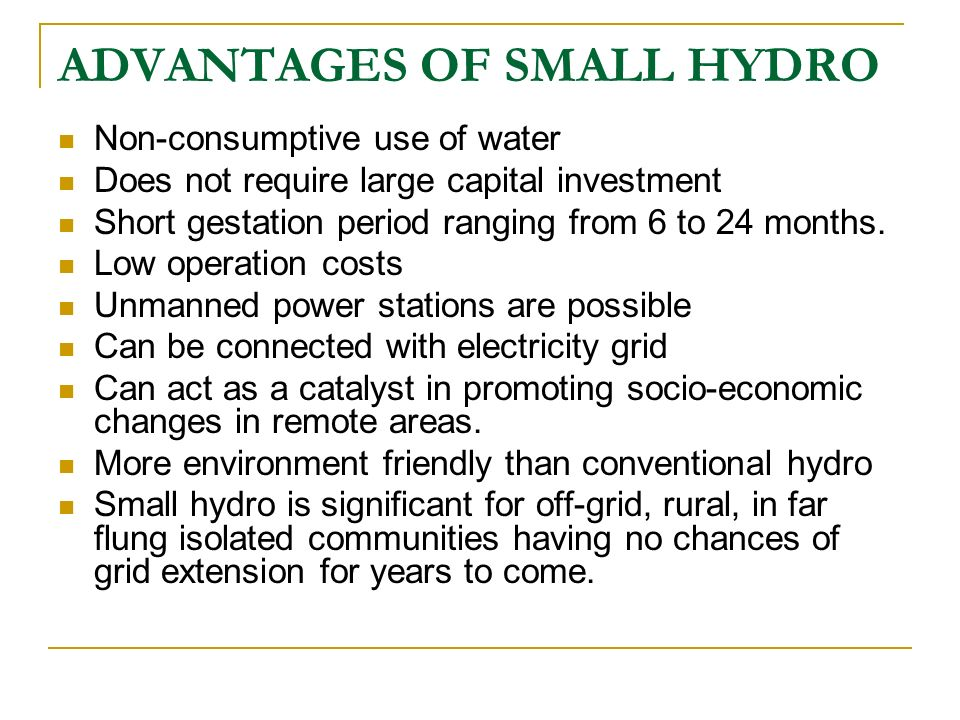 ADVANTAGES OF SMALL HYDRO Non-consumptive use of water Does not require large capital investment Short gestation period ranging from 6 to 24 months. L
