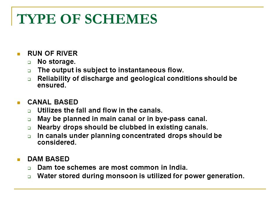 TYPE OF SCHEMES RUN OF RIVER No storage. The output is subject to instantaneous flow. Reliability of discharge and geological conditions should be ens