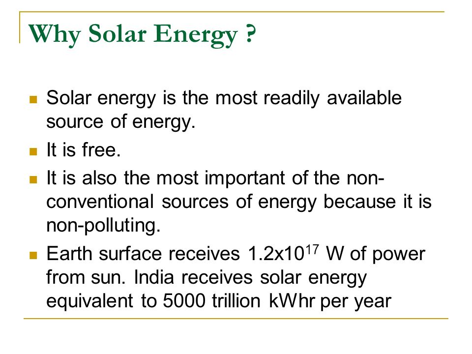 Why Solar Energy ? Solar energy is the most readily available source of energy. It is free. It is also the most important of the non- conventional sou