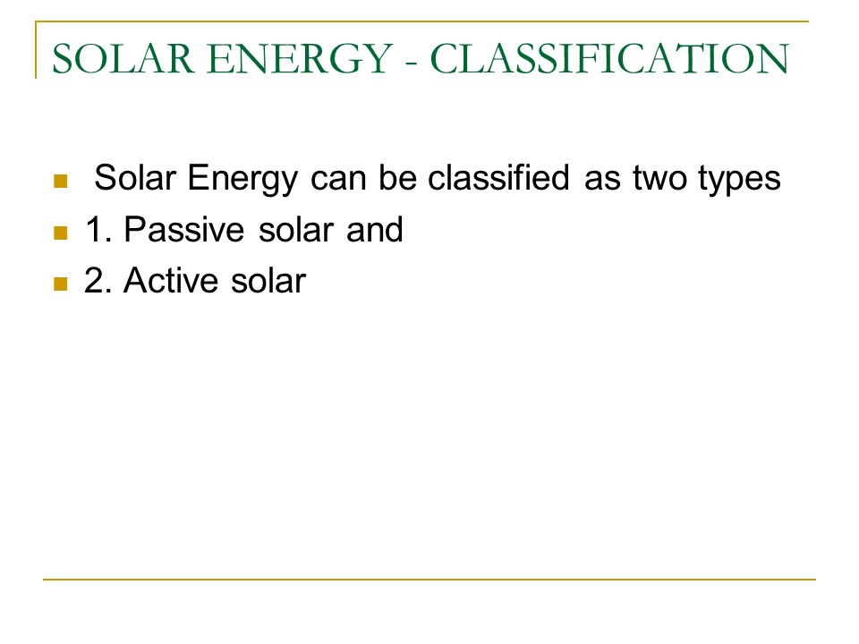 SOLAR ENERGY - CLASSIFICATION Solar Energy can be classified as two types 1. Passive solar and 2. Active solar