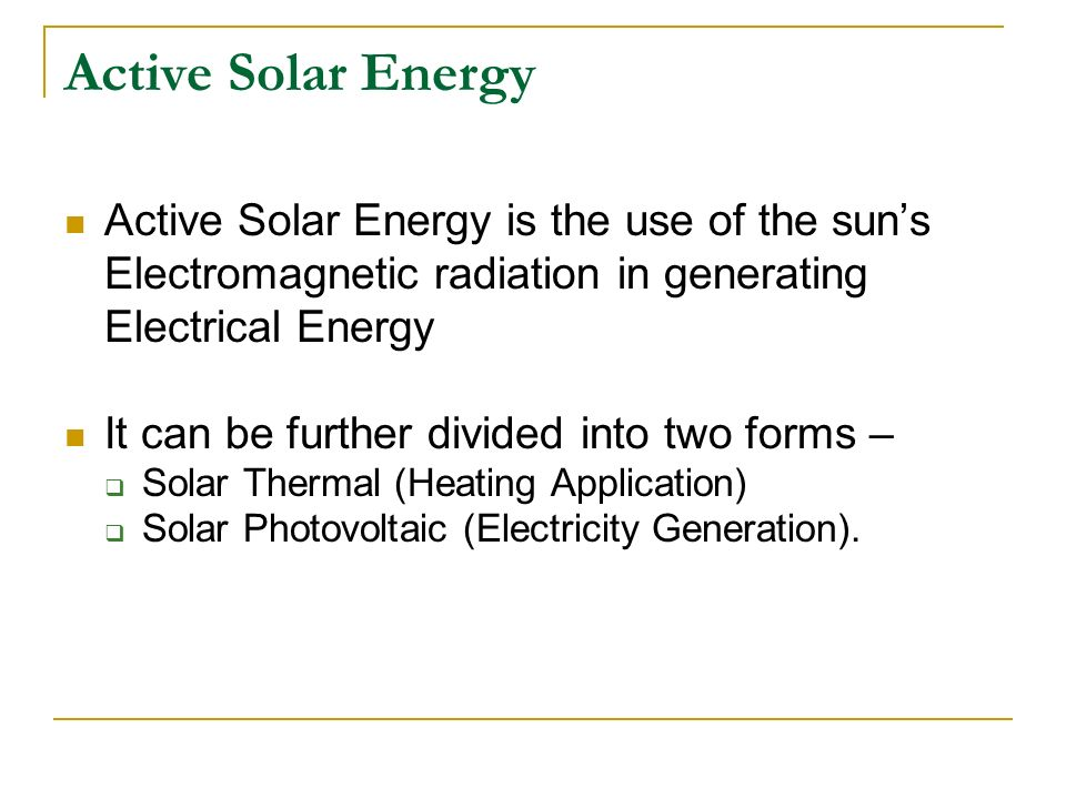 Active Solar Energy Active Solar Energy is the use of the suns Electromagnetic radiation in generating Electrical Energy It can be further divided int