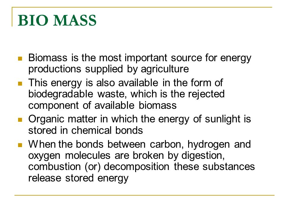 BIO MASS Biomass is the most important source for energy productions supplied by agriculture This energy is also available in the form of biodegradabl