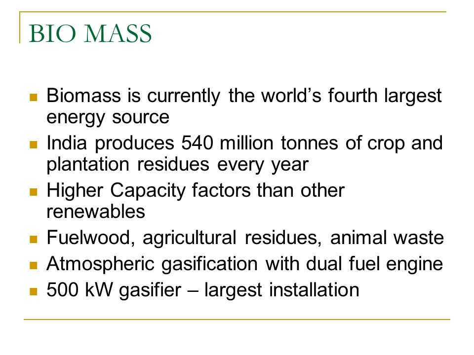 BIO MASS Biomass is currently the worlds fourth largest energy source India produces 540 million tonnes of crop and plantation residues every year Hig