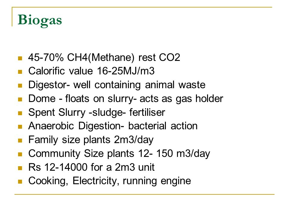 Biogas 45-70% CH4(Methane) rest CO2 Calorific value 16-25MJ/m3 Digestor- well containing animal waste Dome - floats on slurry- acts as gas holder Spen