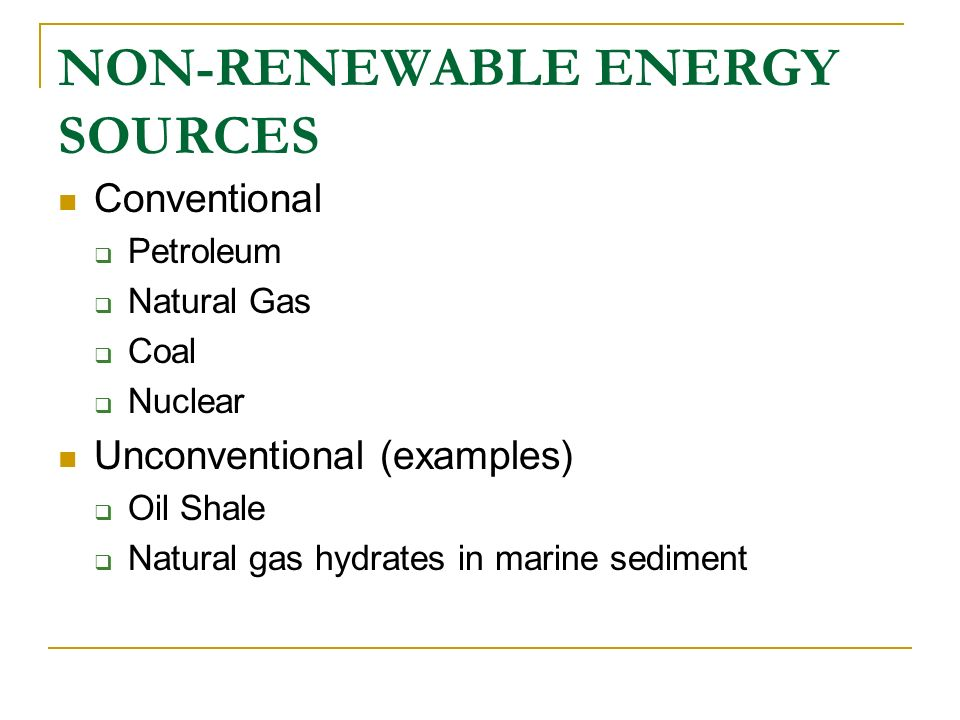 NON-RENEWABLE ENERGY SOURCES Conventional Petroleum Natural Gas Coal Nuclear Unconventional (examples) Oil Shale Natural gas hydrates in marine sedime