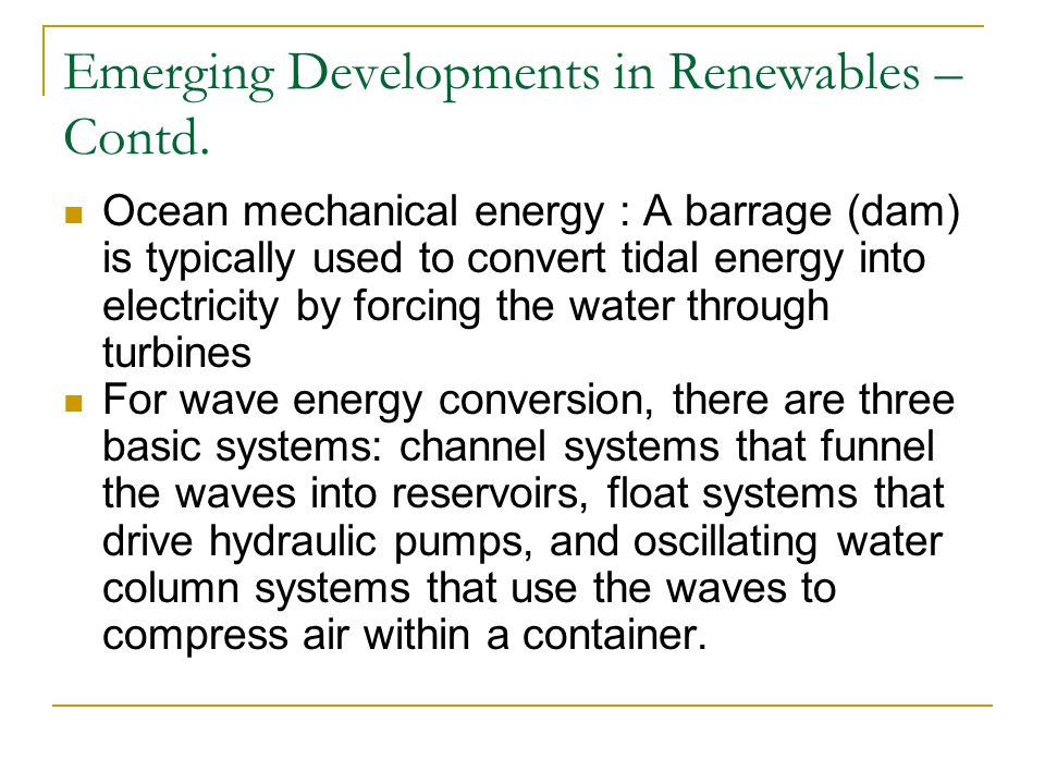 Emerging Developments in Renewables – Contd. Ocean mechanical energy : A barrage (dam) is typically used to convert tidal energy into electricity by f