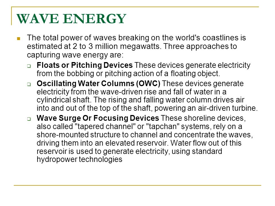 WAVE ENERGY The total power of waves breaking on the world's coastlines is estimated at 2 to 3 million megawatts. Three approaches to capturing wave e
