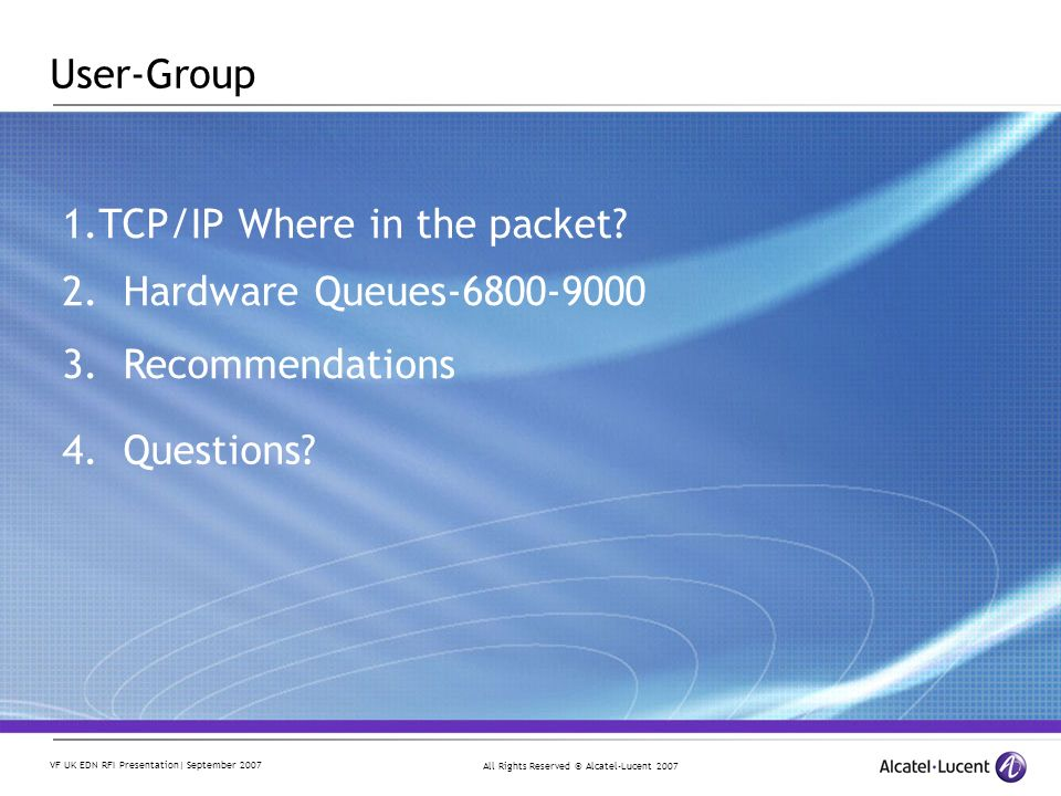 All Rights Reserved © Alcatel-Lucent 2007 VF UK EDN RFI Presentation| September 2007 2. Hardware Queues-6800-9000 3. Recommendations 4. Questions? 1.T