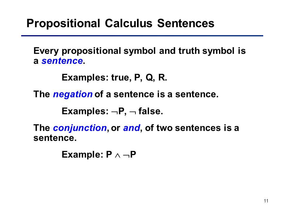 11 Propositional Calculus Sentences Every propositional symbol and truth symbol is a sentence. Examples: true, P, Q, R. The negation of a sentence is