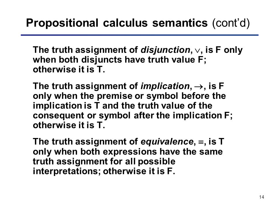 14 Propositional calculus semantics (contd) The truth assignment of disjunction,, is F only when both disjuncts have truth value F; otherwise it is T.