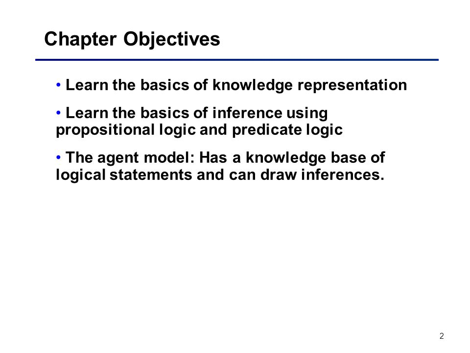 2 Chapter Objectives Learn the basics of knowledge representation Learn the basics of inference using propositional logic and predicate logic The agen