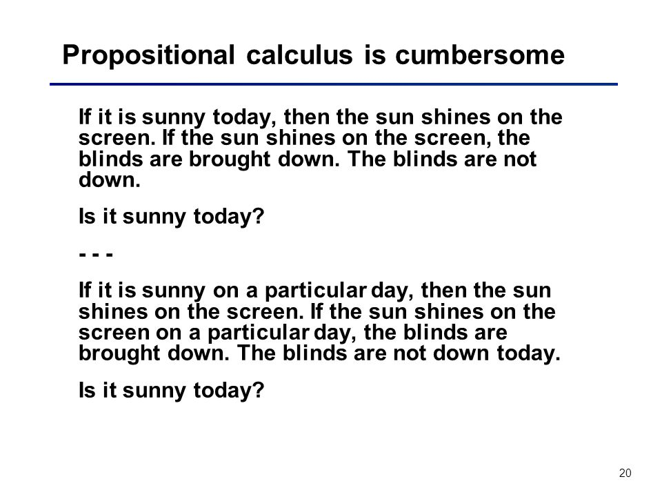 20 Propositional calculus is cumbersome If it is sunny today, then the sun shines on the screen. If the sun shines on the screen, the blinds are broug