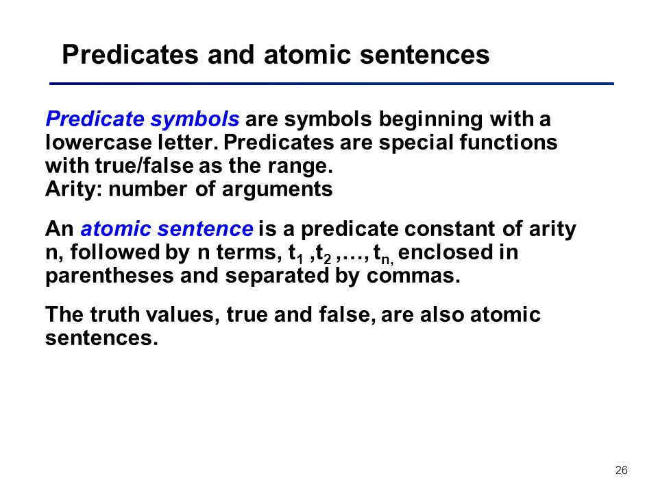 26 Predicates and atomic sentences Predicate symbols are symbols beginning with a lowercase letter. Predicates are special functions with true/false a