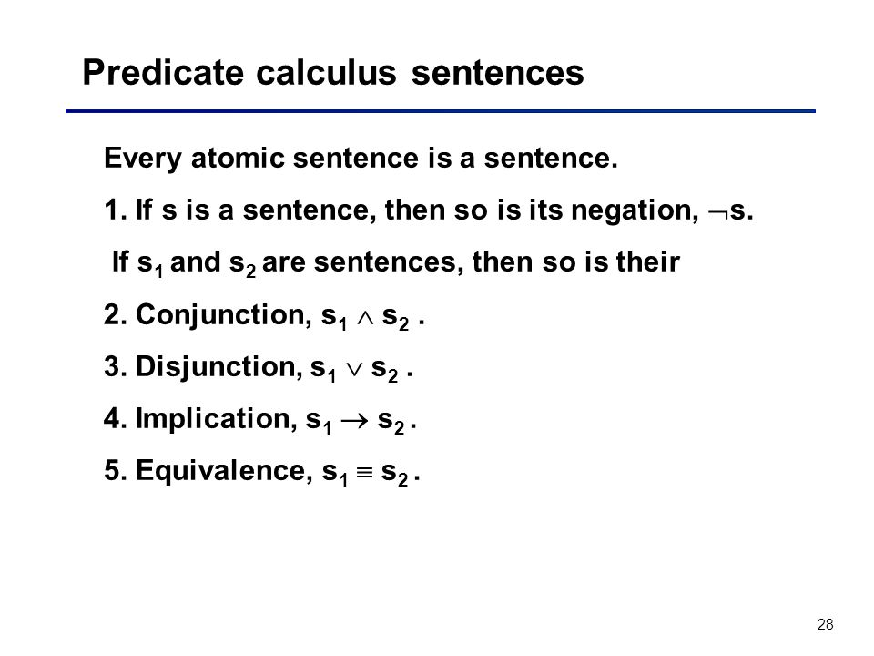 28 Predicate calculus sentences Every atomic sentence is a sentence. 1. If s is a sentence, then so is its negation, s. If s 1 and s 2 are sentences,
