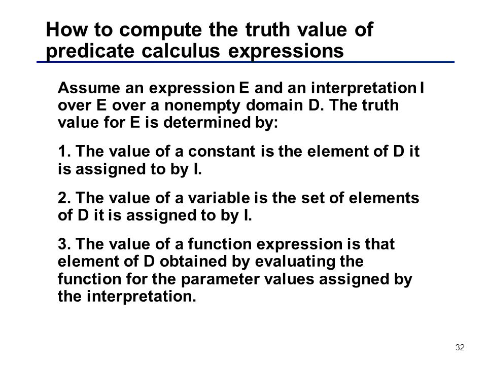 32 How to compute the truth value of predicate calculus expressions Assume an expression E and an interpretation I over E over a nonempty domain D. Th