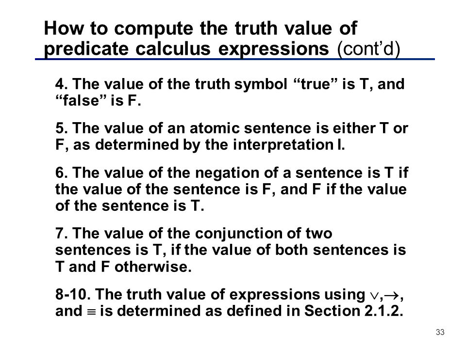 33 How to compute the truth value of predicate calculus expressions (contd) 4. The value of the truth symbol true is T, and false is F. 5. The value o