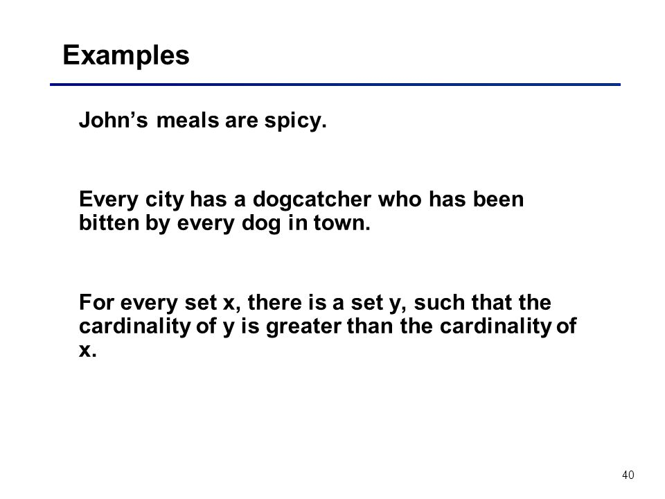 40 Examples Johns meals are spicy. Every city has a dogcatcher who has been bitten by every dog in town. For every set x, there is a set y, such that