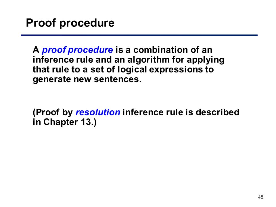 48 Proof procedure A proof procedure is a combination of an inference rule and an algorithm for applying that rule to a set of logical expressions to
