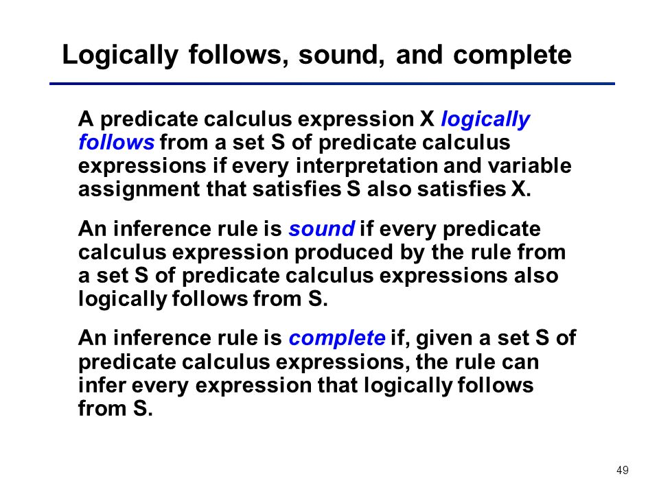 49 Logically follows, sound, and complete A predicate calculus expression X logically follows from a set S of predicate calculus expressions if every