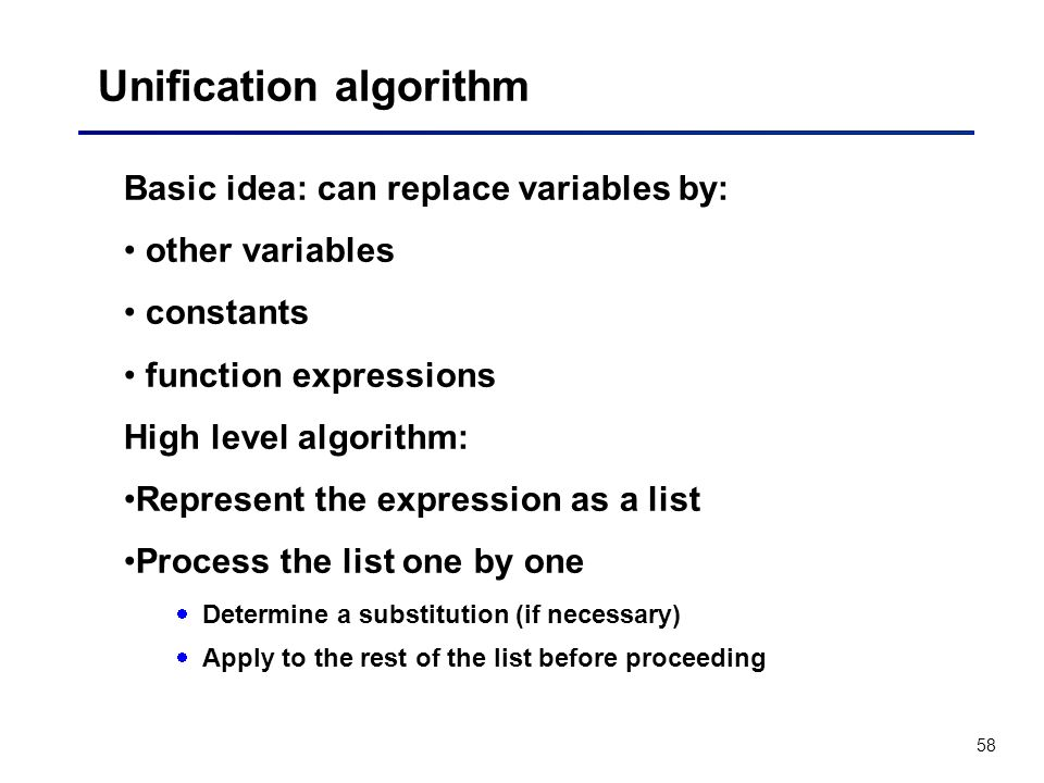 58 Unification algorithm Basic idea: can replace variables by: other variables constants function expressions High level algorithm: Represent the expr