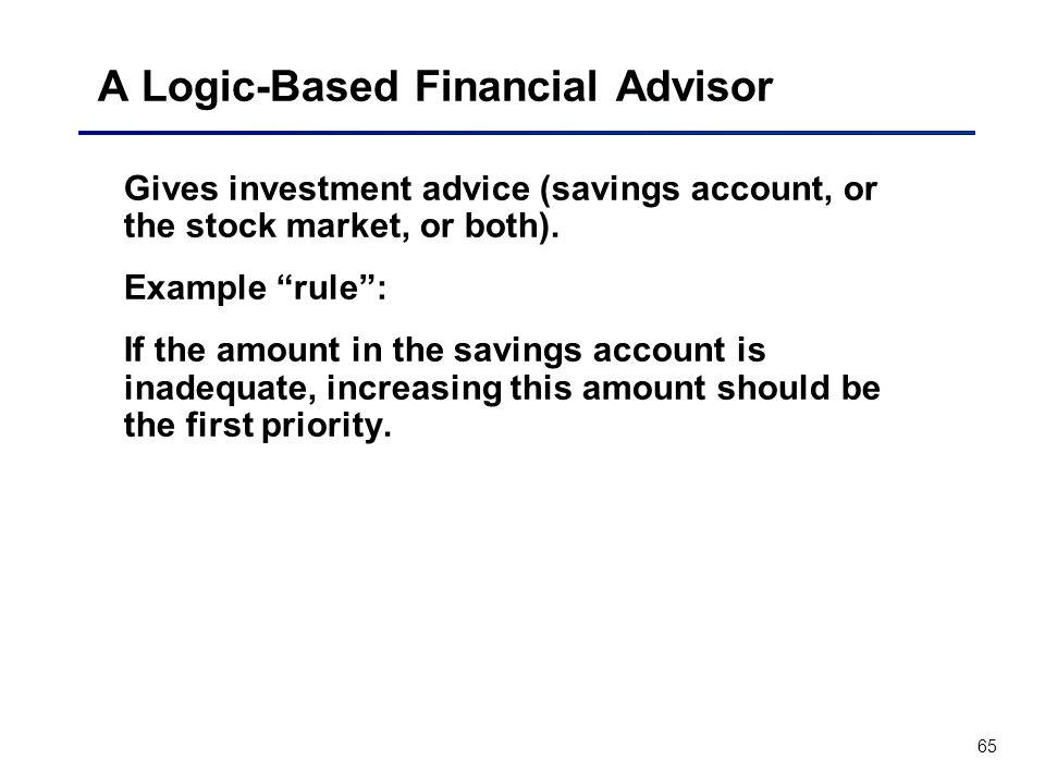 65 A Logic-Based Financial Advisor Gives investment advice (savings account, or the stock market, or both). Example rule: If the amount in the savings