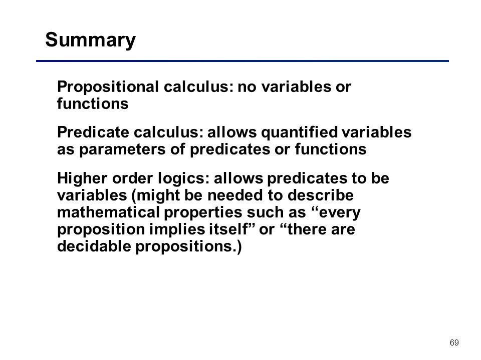 69 Summary Propositional calculus: no variables or functions Predicate calculus: allows quantified variables as parameters of predicates or functions