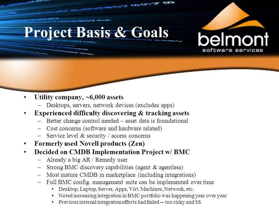 Project Basis & Goals Utility company, ~6,000 assets –Desktops, servers, network devices (excludes apps) Experienced difficulty discovering & tracking assets –Better change control needed – asset data is foundational –Cost concerns (software and hardware related) –Service level & security / access concerns Formerly used Novell products (Zen) Decided on CMDB Implementation Project w/ BMC –Already a big AR / Remedy user –Strong BMC discovery capabilities (agent & agentless) –Most mature CMDB in marketplace (including integrations) –Full BMC config.
