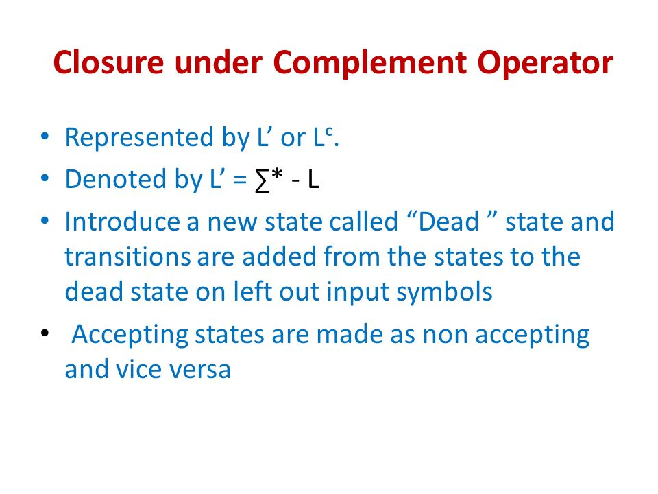 Closure under Complement Operator Represented by L or L. Denoted by L = * - L Introduce a new state called Dead state and transitions are added from t
