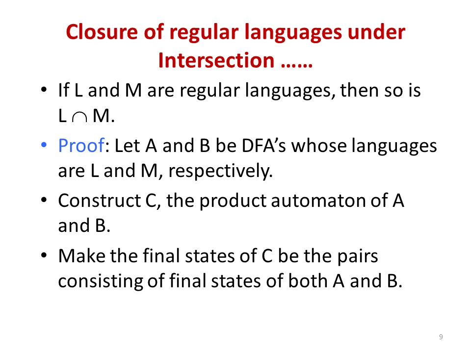9 Closure of regular languages under Intersection …… If L and M are regular languages, then so is L M. Proof: Let A and B be DFAs whose languages are