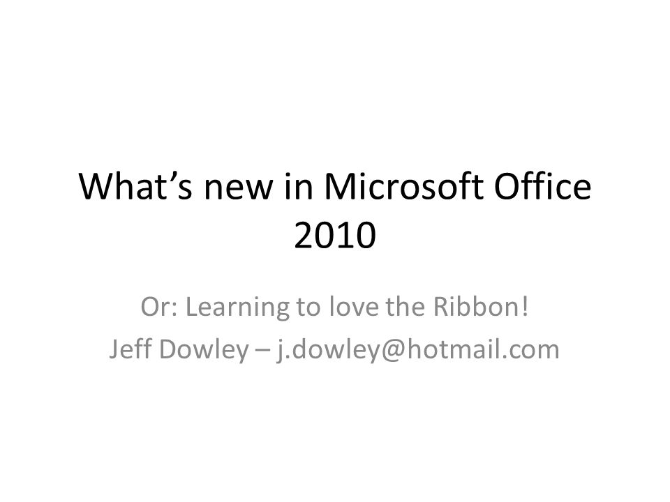 Whats new in Microsoft Office 2010 Or: Learning to love the Ribbon.