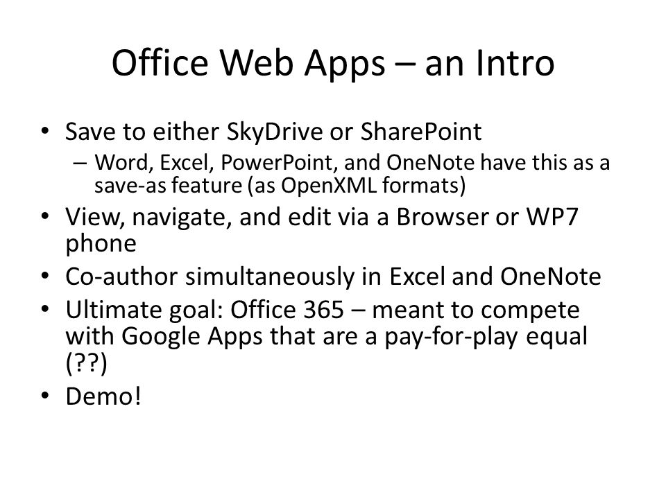 Office Web Apps – an Intro Save to either SkyDrive or SharePoint – Word, Excel, PowerPoint, and OneNote have this as a save-as feature (as OpenXML formats) View, navigate, and edit via a Browser or WP7 phone Co-author simultaneously in Excel and OneNote Ultimate goal: Office 365 – meant to compete with Google Apps that are a pay-for-play equal ( ) Demo!