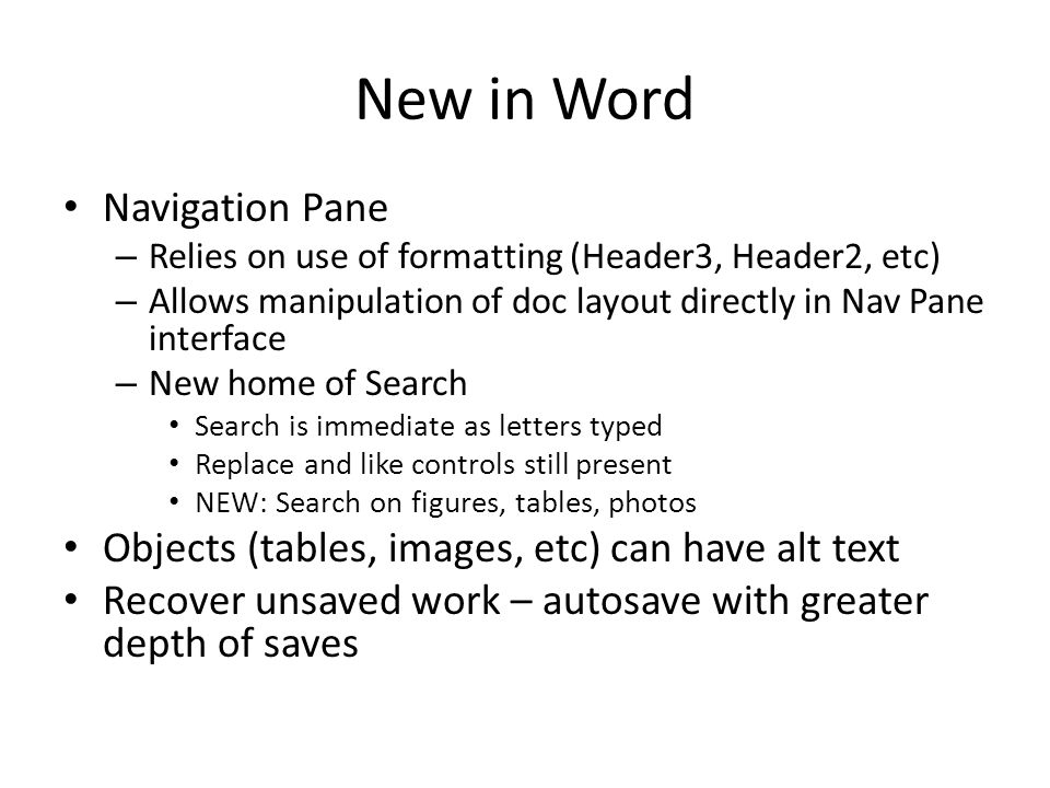New in Word Navigation Pane – Relies on use of formatting (Header3, Header2, etc) – Allows manipulation of doc layout directly in Nav Pane interface – New home of Search Search is immediate as letters typed Replace and like controls still present NEW: Search on figures, tables, photos Objects (tables, images, etc) can have alt text Recover unsaved work – autosave with greater depth of saves