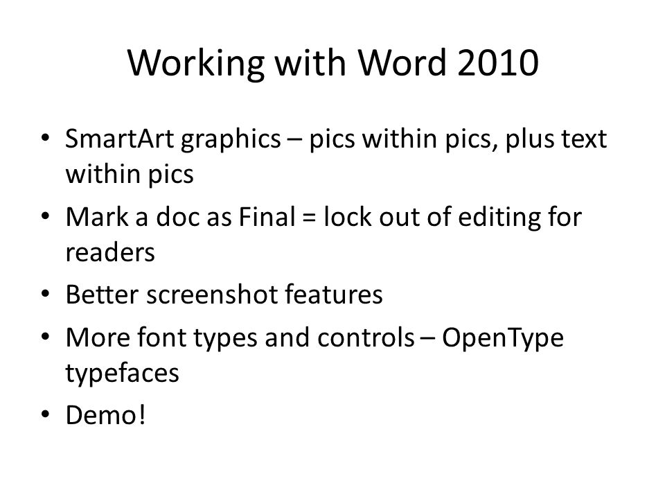 Working with Word 2010 SmartArt graphics – pics within pics, plus text within pics Mark a doc as Final = lock out of editing for readers Better screenshot features More font types and controls – OpenType typefaces Demo!