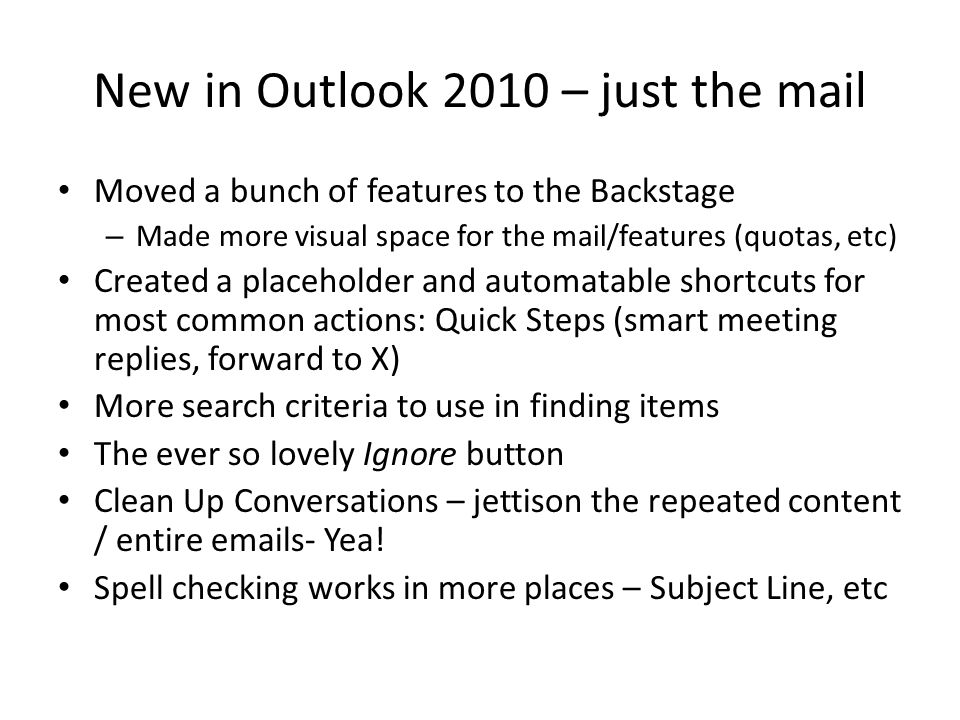 New in Outlook 2010 – just the mail Moved a bunch of features to the Backstage – Made more visual space for the mail/features (quotas, etc) Created a placeholder and automatable shortcuts for most common actions: Quick Steps (smart meeting replies, forward to X) More search criteria to use in finding items The ever so lovely Ignore button Clean Up Conversations – jettison the repeated content / entire emails- Yea.