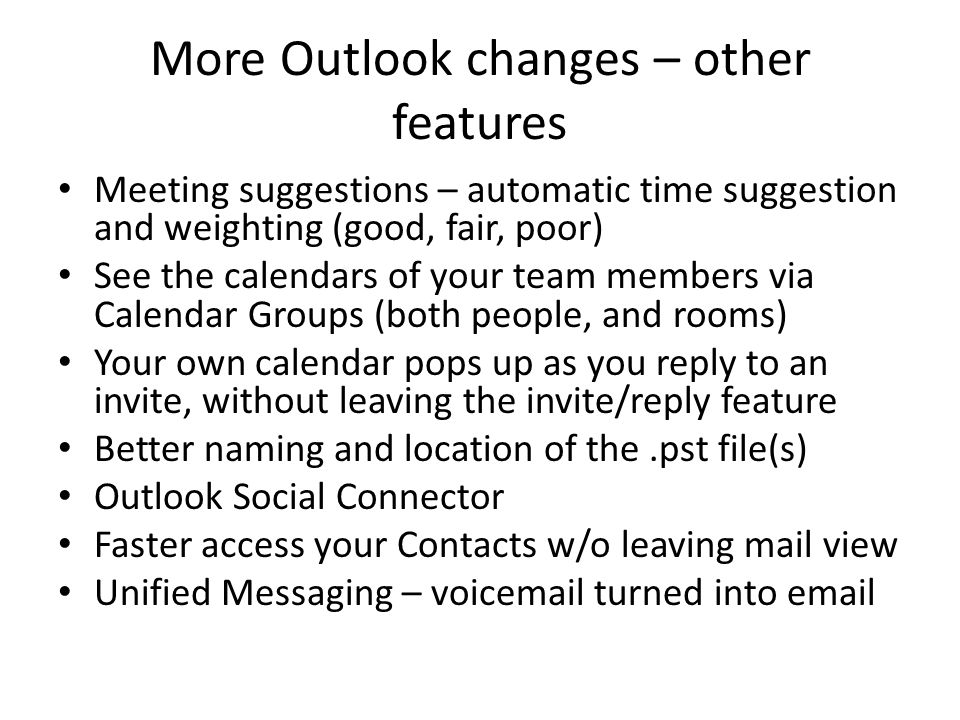 More Outlook changes – other features Meeting suggestions – automatic time suggestion and weighting (good, fair, poor) See the calendars of your team members via Calendar Groups (both people, and rooms) Your own calendar pops up as you reply to an invite, without leaving the invite/reply feature Better naming and location of the.pst file(s) Outlook Social Connector Faster access your Contacts w/o leaving mail view Unified Messaging – voicemail turned into email