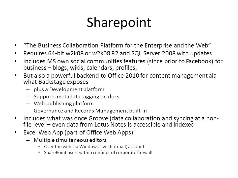 Sharepoint The Business Collaboration Platform for the Enterprise and the Web Requires 64-bit w2k08 or w2k08 R2 and SQL Server 2008 with updates Includes MS own social communities features (since prior to Facebook) for business – blogs, wikis, calendars, profiles, But also a powerful backend to Office 2010 for content management ala what Backstage exposes – plus a Development platform – Supports metadata tagging on docs – Web publishing platform – Governance and Records Management built-in Includes what was once Groove (data collaboration and syncing at a non- file level – even data from Lotus Notes is accessible and indexed Excel Web App (part of Office Web Apps) – Multiple simultaneous editors Over the web via Windows Live (hotmail) account SharePoint users within confines of corporate firewall