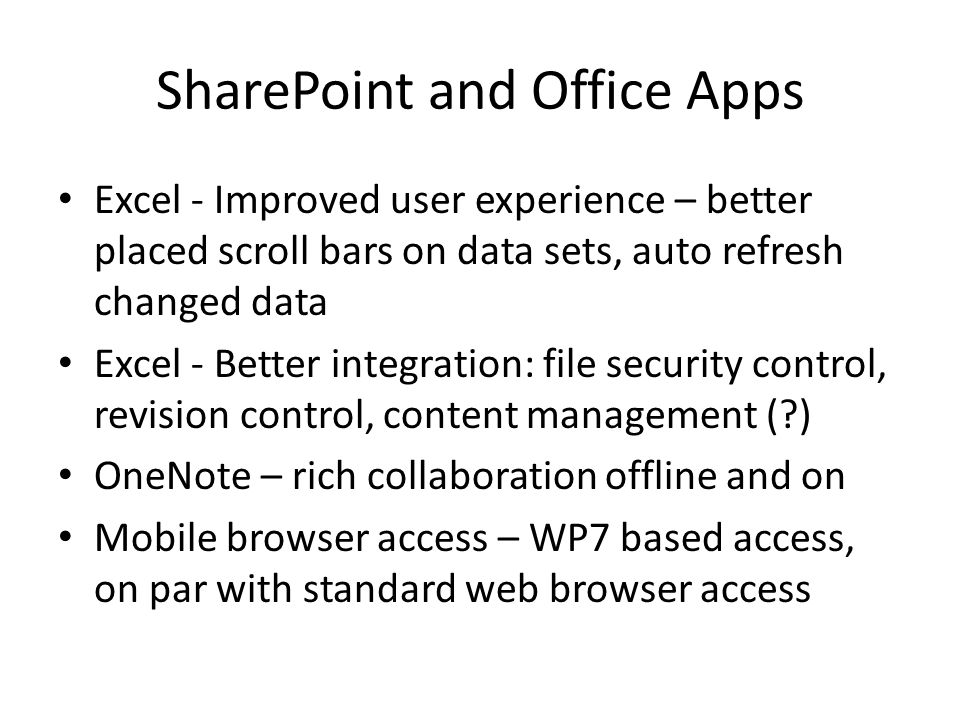 SharePoint and Office Apps Excel - Improved user experience – better placed scroll bars on data sets, auto refresh changed data Excel - Better integration: file security control, revision control, content management ( ) OneNote – rich collaboration offline and on Mobile browser access – WP7 based access, on par with standard web browser access