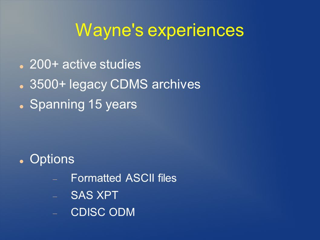 Wayne s experiences 200+ active studies legacy CDMS archives Spanning 15 years Options Formatted ASCII files SAS XPT CDISC ODM