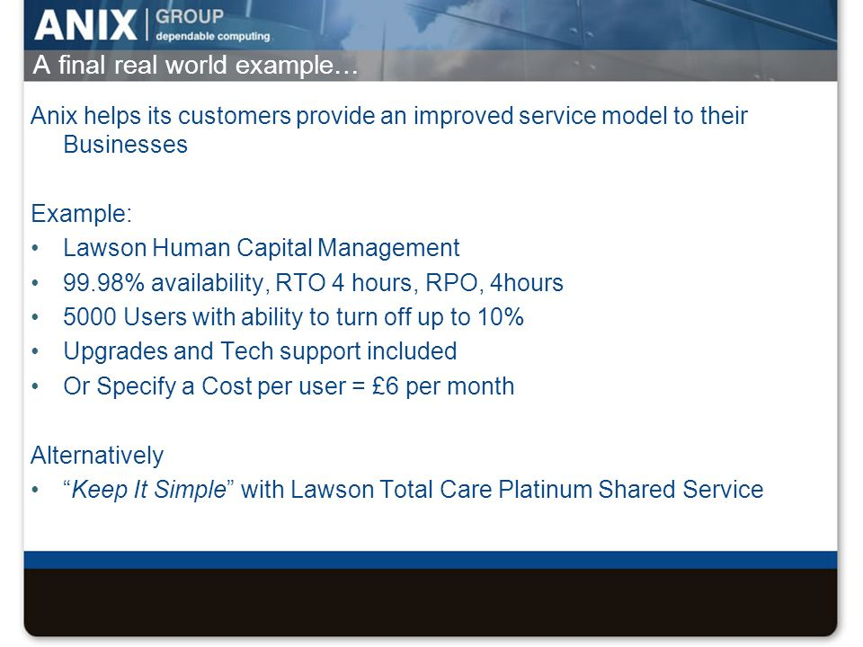 A final real world example… Anix helps its customers provide an improved service model to their Businesses Example: Lawson Human Capital Management 99.98% availability, RTO 4 hours, RPO, 4hours 5000 Users with ability to turn off up to 10% Upgrades and Tech support included Or Specify a Cost per user = £6 per month Alternatively Keep It Simple with Lawson Total Care Platinum Shared Service