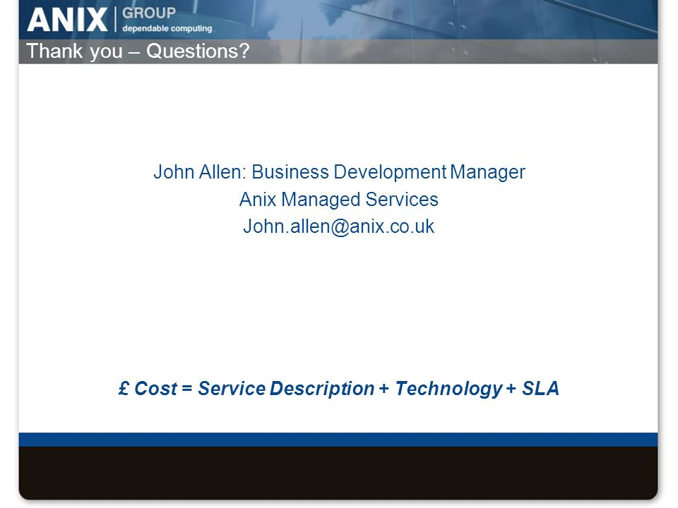 Thank you – Questions? John Allen: Business Development Manager Anix Managed Services John.allen@anix.co.uk £ Cost = Service Description + Technology